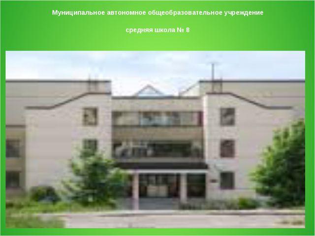 Муниципальное автономное общеобразовательное учреждение средняя школа № 8