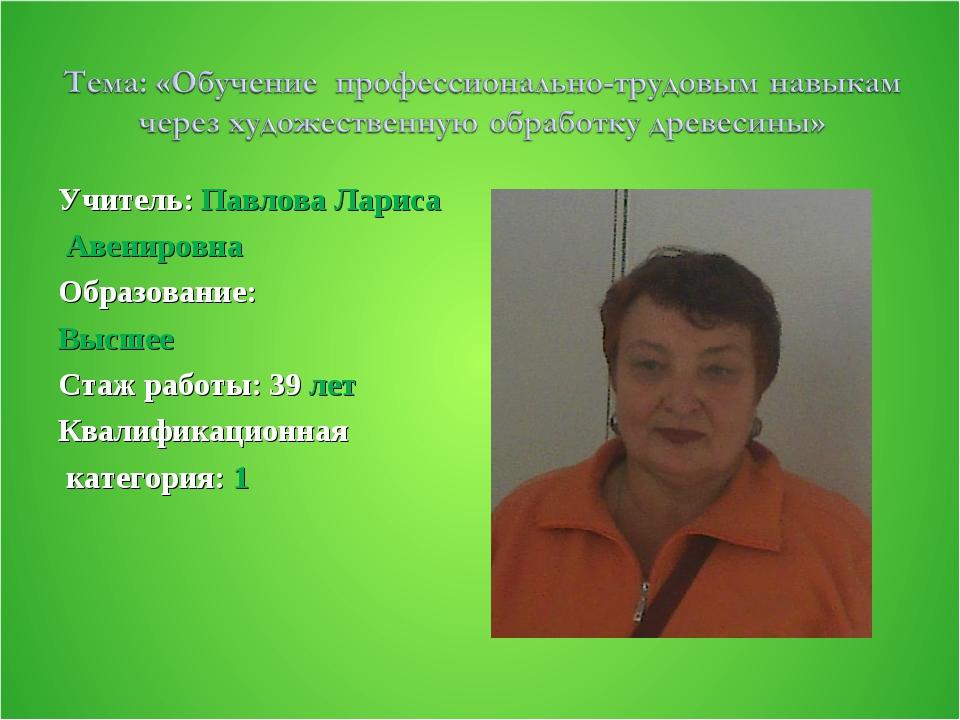 Учитель: Павлова Лариса Авенировна Образование: Высшее Стаж работы: 39 лет Кв...