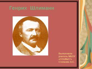 Выполнила: учитель МБОУ «СОШ№17» Степанян А.С. Генрих Шлиманн