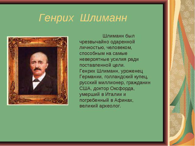 Генрих Шлиманн Шлиманн был чрезвычайно одаренной личностью, человеком, спосо...