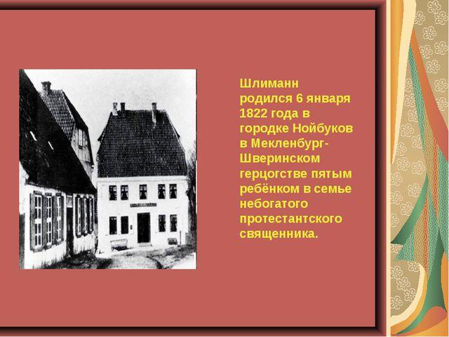 Шлиманн родился 6 января 1822 года в городке Нойбуков в Мекленбург-Шверинско...