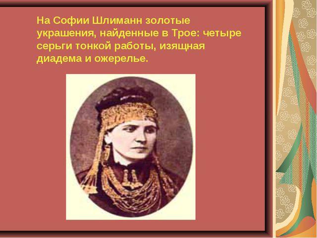 На Софии Шлиманн золотые украшения, найденные в Трое: четыре серьги тонкой р...