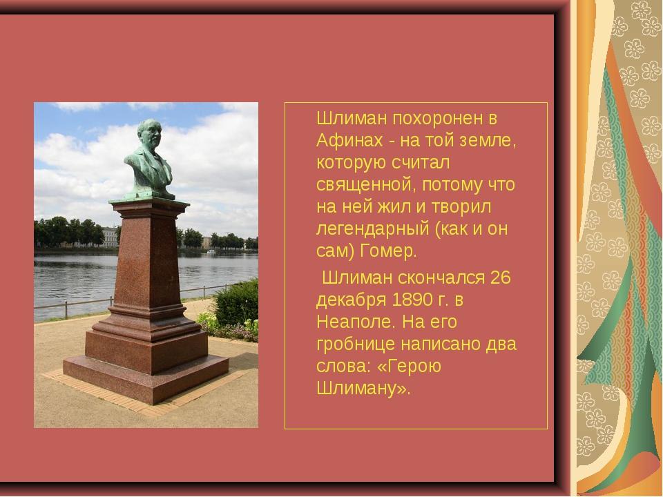Шлиман похоронен в Афинах - на той земле, которую считал священной, потому...