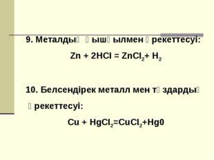 9. Металдың қышқылмен әрекеттесуі: Zn + 2HCI = ZnCI2+ H2 10. Белсендірек мета