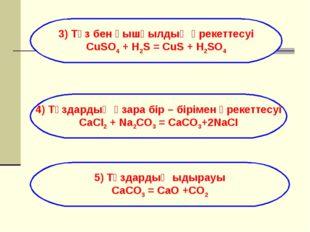 3) Тұз бен қышқылдың әрекеттесуі CuSO4 + H2S = CuS + H2SO4 4) Тұздардың өзара