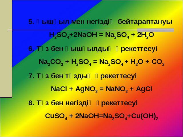 5. Қышқыл мен негіздің бейтараптануы H2SO4+2NaOH = Na2SO4 + 2H2O 6. Тұз бен қ...