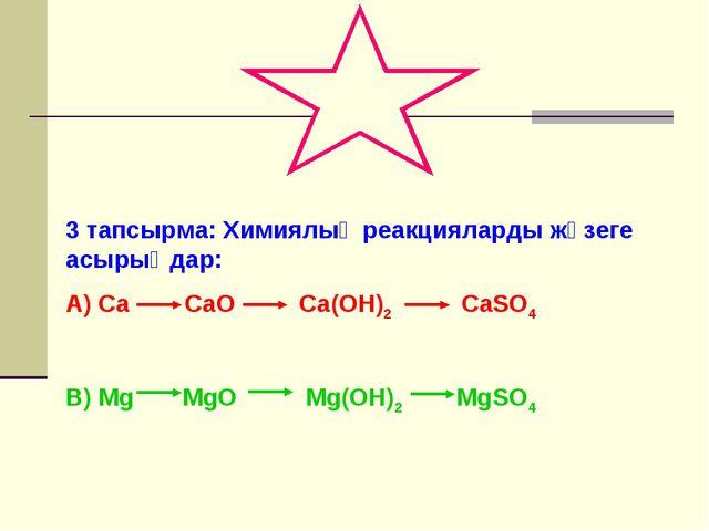 3 тапсырма: Химиялық реакцияларды жүзеге асырыңдар: А) Са СаО  Са(ОН)2 CaS...