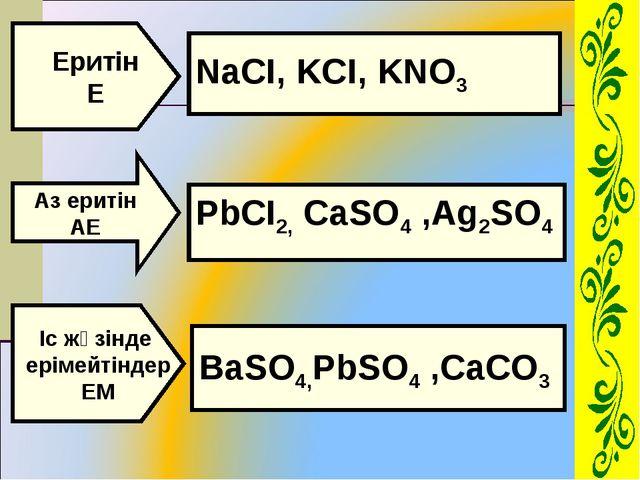 Еритін Е Аз еритін АЕ Іс жүзінде ерімейтіндер ЕМ NaCI, KCI, KNO3 PbCI2, CaSO4...