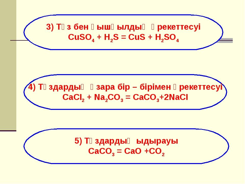 3) Тұз бен қышқылдың әрекеттесуі CuSO4 + H2S = CuS + H2SO4 4) Тұздардың өзара...