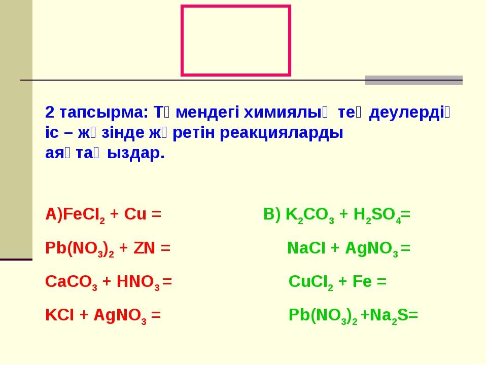 2 тапсырма: Төмендегі химиялық теңдеулердің іс – жүзінде жүретін реакцияларды...
