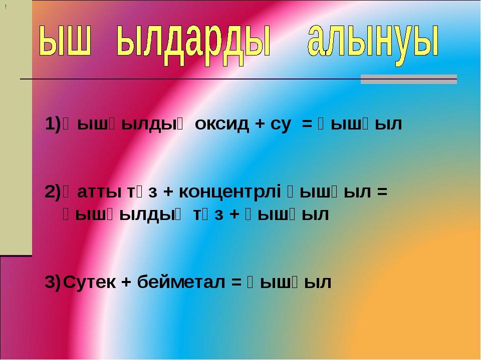 ! Қышқылдық оксид + су = қышқыл Қатты тұз + концентрлі қышқыл = қышқылдық тұз...