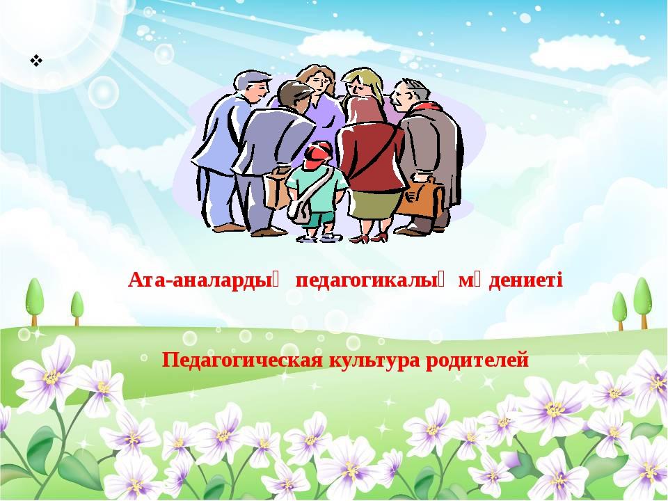 Ата-аналардың педагогикалық мәдениеті Педагогическая культура родителей