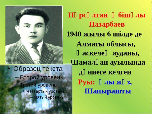 Нұрсұлтан Әбішұлы Назарбаев 1940 жылы 6 шілде де Алматы облысы, Қаскелең ауд...