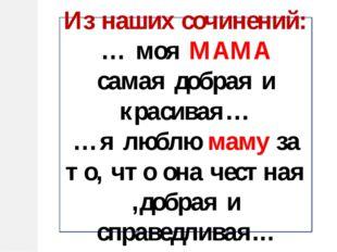 Из наших сочинений: … моя МАМА самая добрая и красивая… …я люблю маму за то,