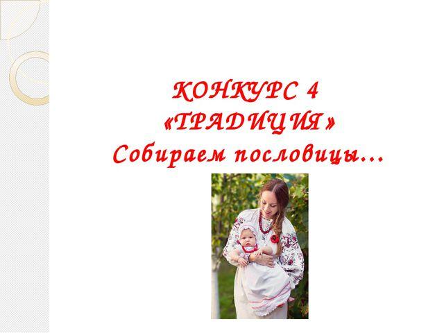 КОНКУРС 4 «ТРАДИЦИЯ» Собираем пословицы…