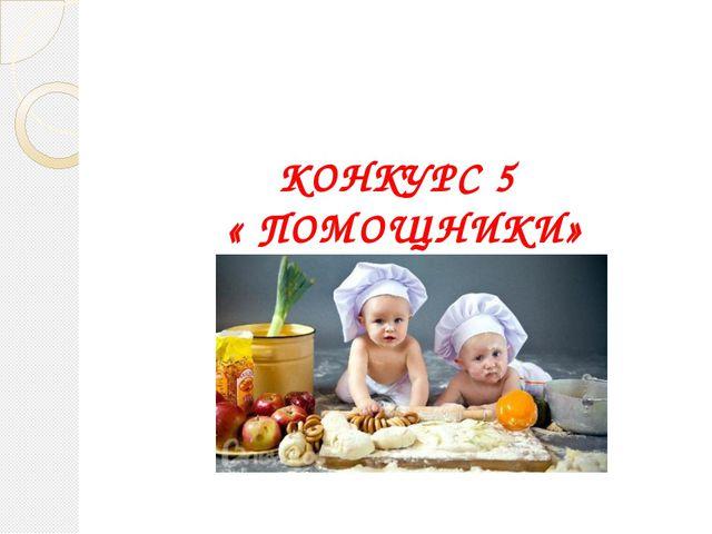 КОНКУРС 5 « ПОМОЩНИКИ»