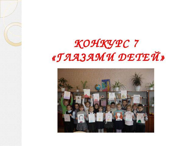 КОНКУРС 7 «ГЛАЗАМИ ДЕТЕЙ»