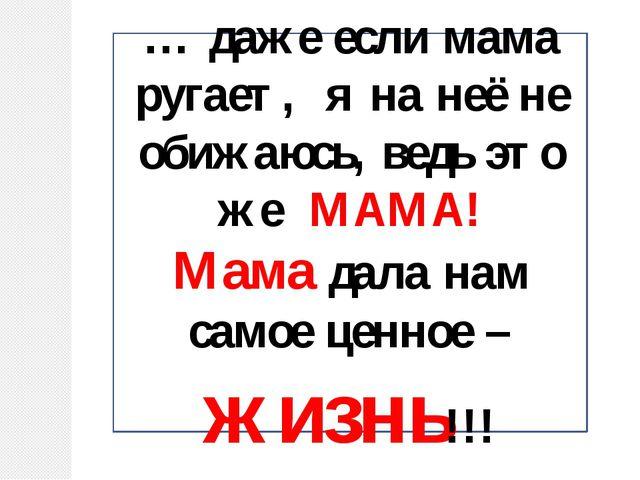 … даже если мама ругает, я на неё не обижаюсь, ведь это же МАМА! Мама дала на...