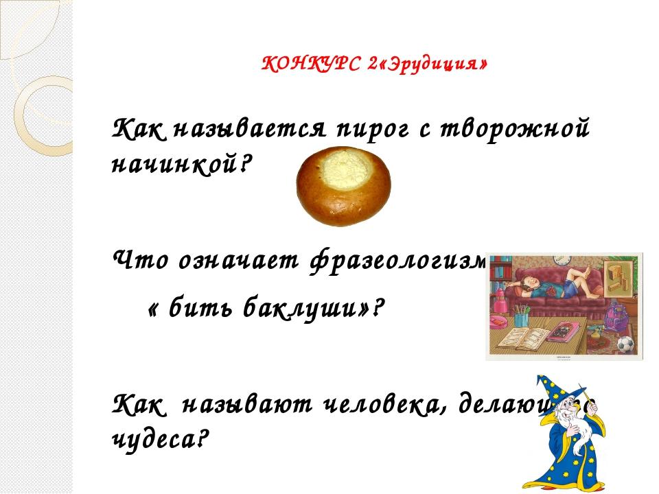 КОНКУРС 2«Эрудиция» Как называется пирог с творожной начинкой? Что означает...