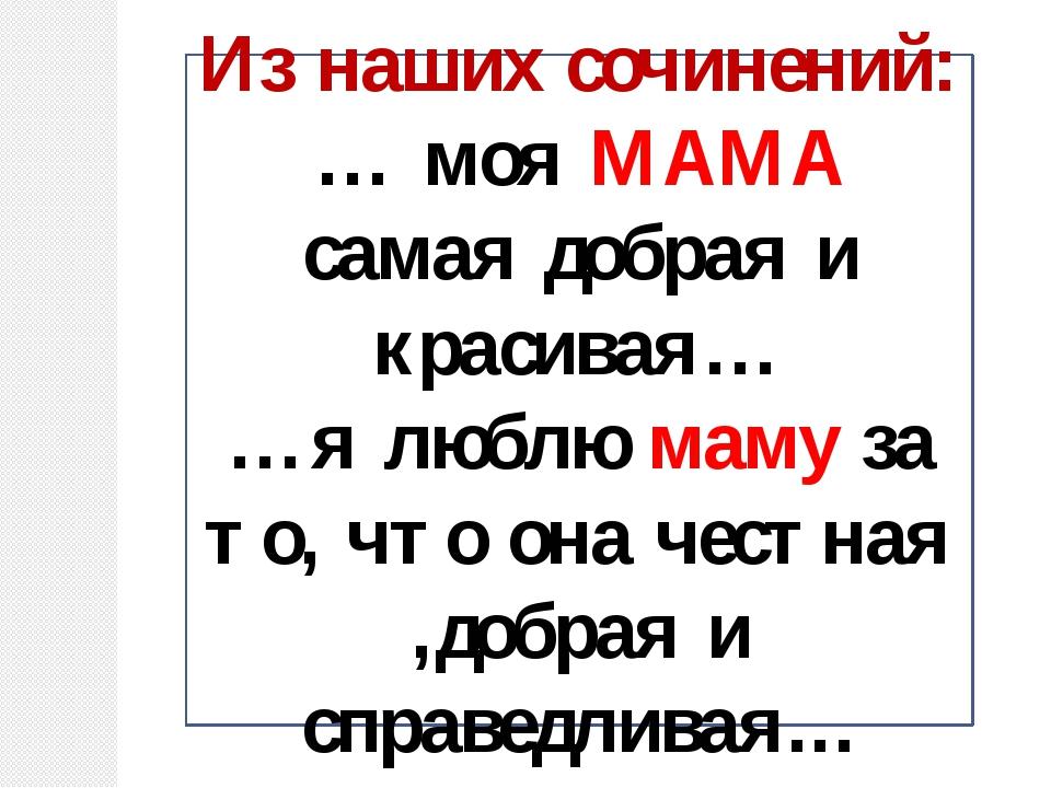 Из наших сочинений: … моя МАМА самая добрая и красивая… …я люблю маму за то,...