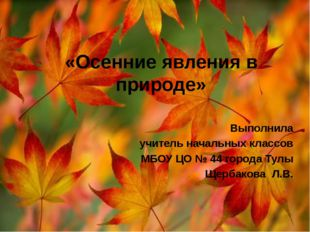 «Осенние явления в природе» Выполнила учитель начальных классов МБОУ ЦО № 44