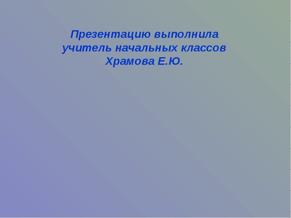 Презентацию выполнила учитель начальных классов Храмова Е.Ю.