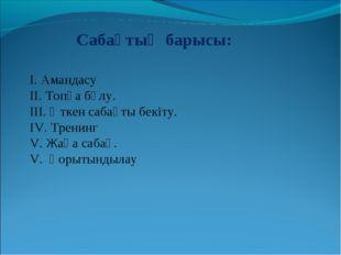 Сабақтың барысы: І. Амандасу ІІ. Топқа бөлу. ІІІ. Өткен сабақты бекіту. ІV. Т