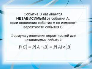 Событие В называется НЕЗАВИСИМЫМ от события А, если появления события А не из