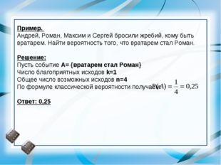 Пример. Андрей, Роман, Максим и Сергей бросили жребий, кому быть вратарем. На
