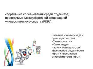 Универсиа́да (Universiade) — международные спортивные соревнования среди студ