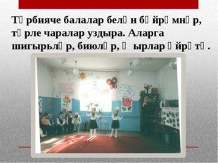 Тәрбияче балалар белән бәйрәмнәр, төрле чаралар уздыра. Аларга шигырьләр, бию