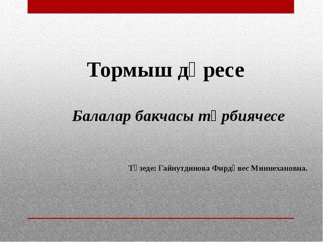 Тормыш дәресе Балалар бакчасы тәрбиячесе Төзеде: Гайнутдинова Фирдәвес Миннех...