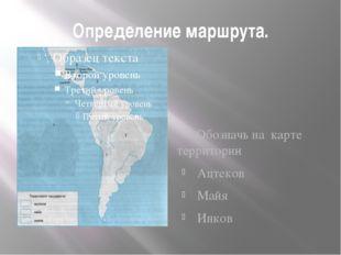 Определение маршрута. Обозначь на карте территории Ацтеков Майя Инков