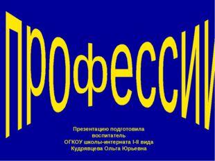 Презентацию подготовила воспитатель ОГКОУ школы-интерната I-II вида Кудрявцев