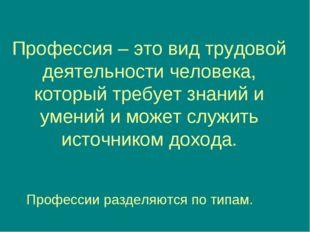 Профессия – это вид трудовой деятельности человека, который требует знаний и