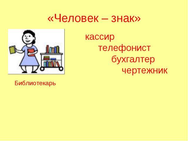 «Человек – знак» Библиотекарь кассир телефонист бухгалтер чертежник