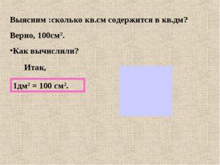 Выясним :сколько кв.см содержится в кв.дм? Верно, 100см2. Как вычислили? Итак