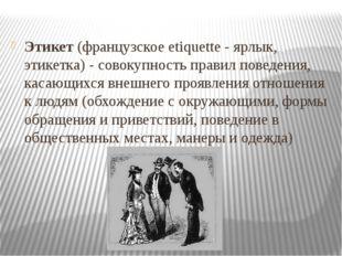 Этикет (французское etiquette - ярлык, этикетка) - совокупность правил поведе