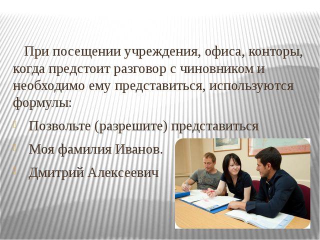 При посещении учреждения, офиса, конторы, когда предстоит разговор с чиновни...