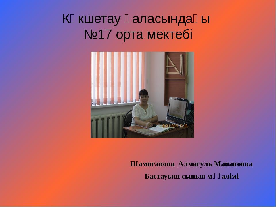 Көкшетау қаласындағы №17 орта мектебі Шамиганова Алмагуль Манаповна Бастауыш...