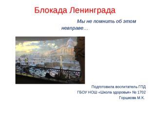 Блокада Ленинграда Мы не помнить об этом невправе… Подготовила воспитатель ГП