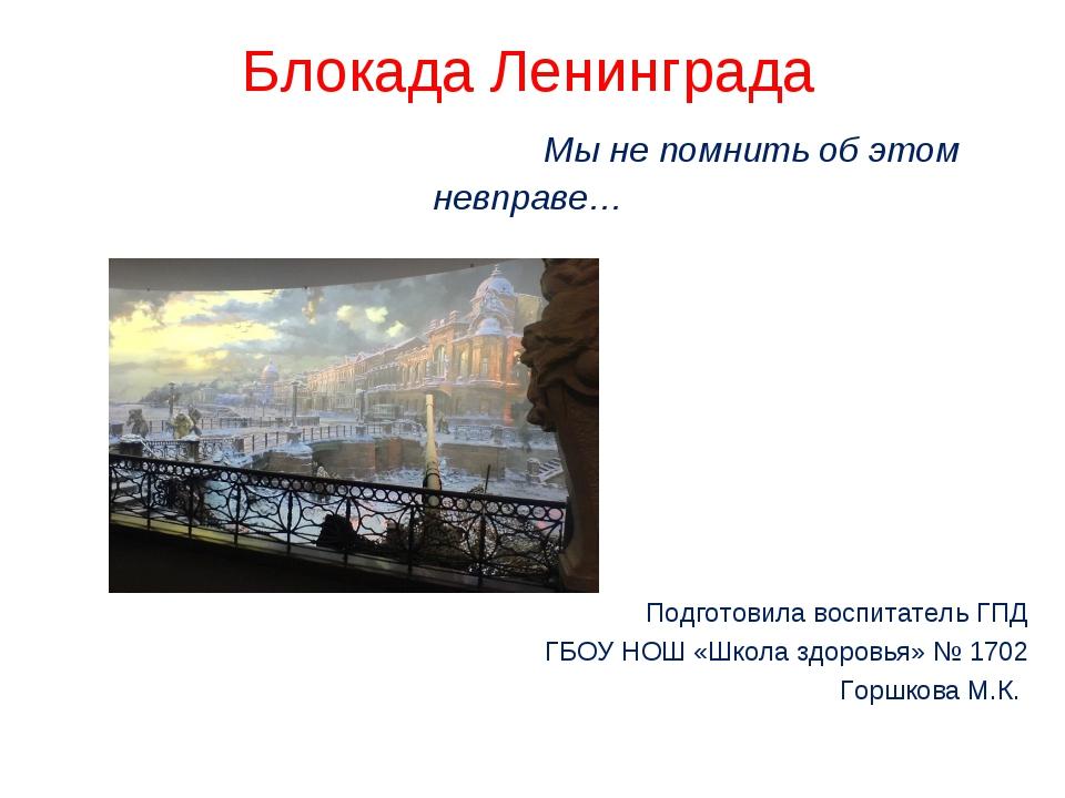 Блокада Ленинграда Мы не помнить об этом невправе… Подготовила воспитатель ГП...