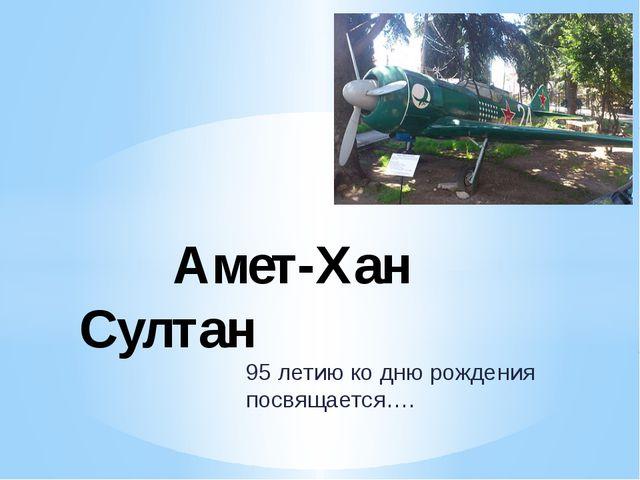 95 летию ко дню рождения посвящается…. Амет-Хан Султан