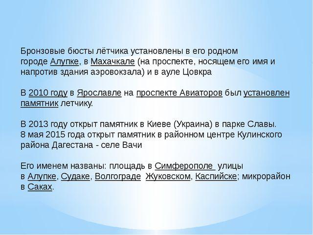 Бронзовые бюсты лётчика установлены в его родном городеАлупке, вМахачкале(...