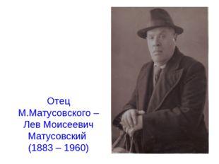 Отец М.Матусовского – Лев Моисеевич Матусовский (1883 – 1960)