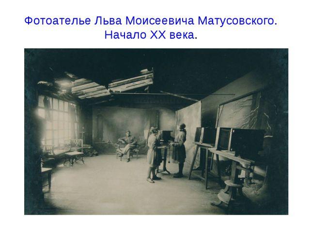 Фотоателье Льва Моисеевича Матусовского. Начало ХХ века.