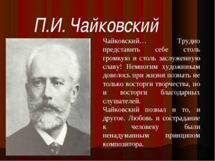 П.И. Чайковский Чайковский… Трудно представить себе столь громкую и столь зас