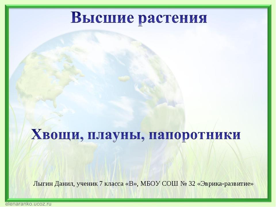 Лыгин Данил, ученик 7 класса «В», МБОУ СОШ № 32 «Эврика-развитие»
