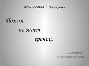 МКОУ «СОШ№1 ст. Преградная» Поэзия не знает границ. Бондарева Н.И.- учитель а