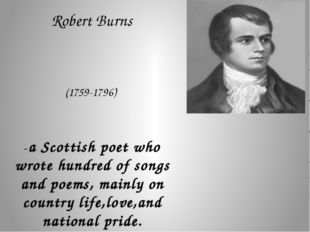 Robert Burns (1759-1796) -a Scottish poet who wrote hundred of songs and poe